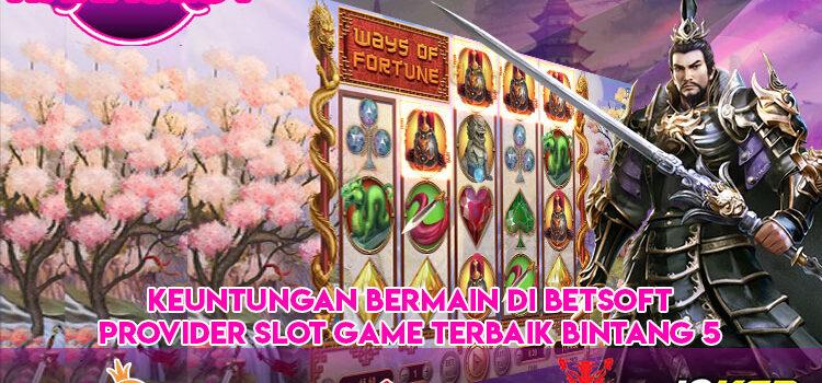 Keuntungan Bermain di Betsoft Provider Slot Game Terbaik Bintang 5